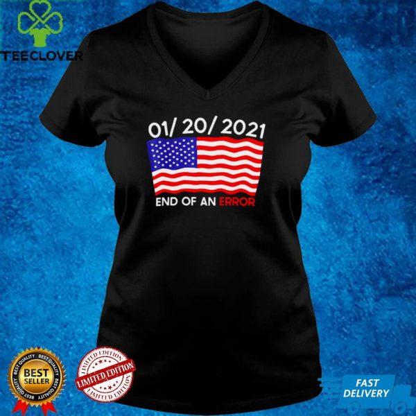 01 20 2021 End Of An Error Joe Biden Inauguration Anti trump shirt