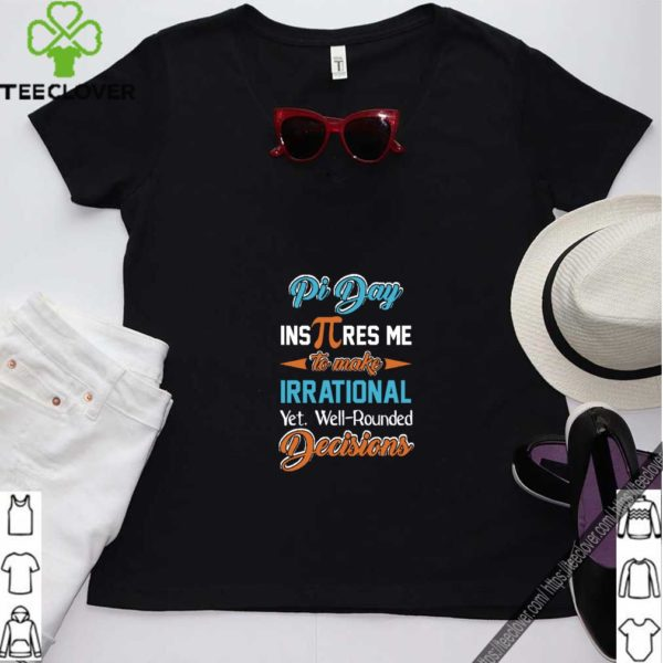 Pi Day Inspires Me To Make Irrational Yet. Well-Rounded Decisions T- Shirt
