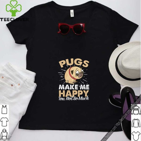 Pugs Make Me Happy You Not So Much T-Shirt