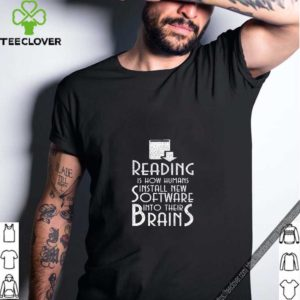 Reading Is How Humans Install New Software Into Their Brains T Shirt
