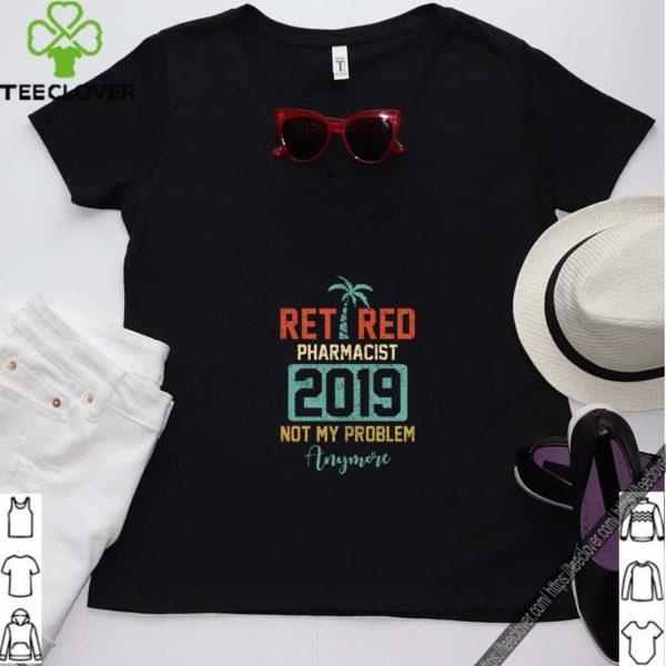 Retired 2019 Not My Problem Anymore T Shirt Pharmacist Gift