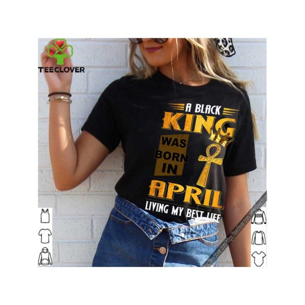 A Black King Was Born In April Living My Best Life shirt