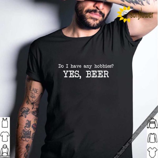 Do I have any hobbies yes beer shirt