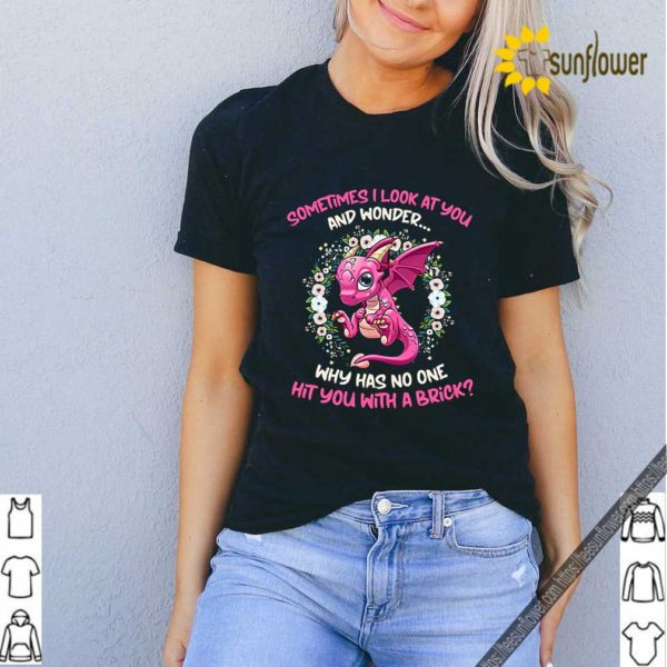 Dragon sometimes i look at you and wonder why has no one hit you shirt