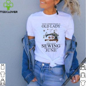 Never underestimate an old lady who loves sewing and was born in june shirt