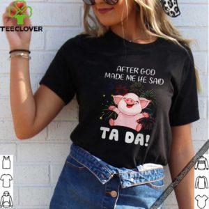 Pig after god made me he said ta da shirt
