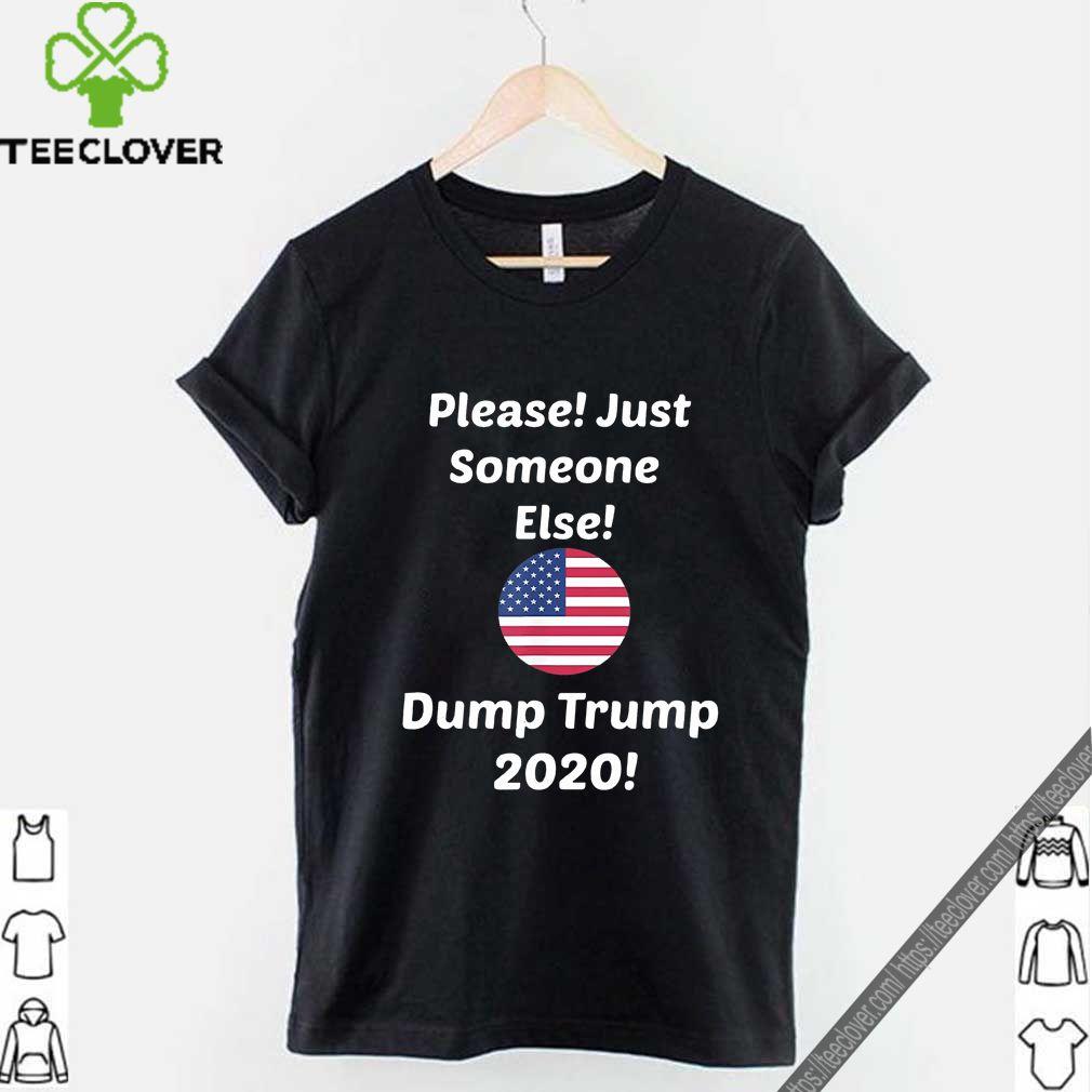 Please! Just Someone Else Dump Trump 2020 Shirt