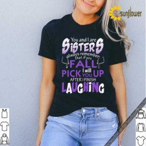 You And I Are Sisters Always Remember That If You Fall I Will Pick You Up After I Finish Laughing Shirt