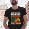 Chicken what happens in the coop stays in the coop poultry farm shirt