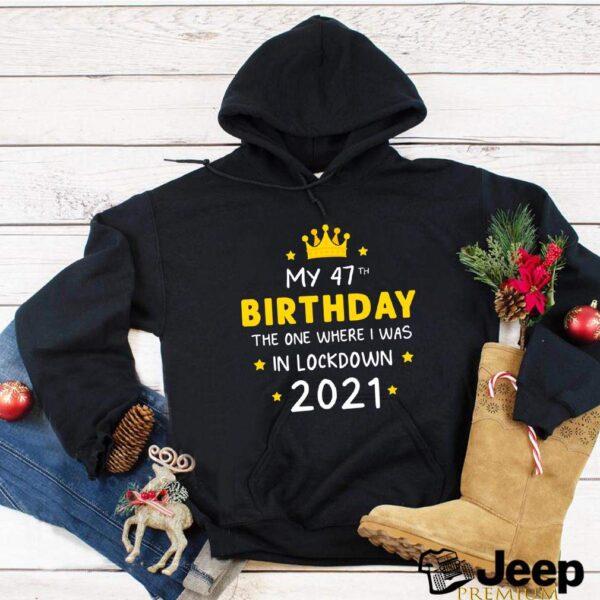 My 47th Birthday Funny Lockdown Slogan shirt Ideal for present Friends quarantine T Shirt 2