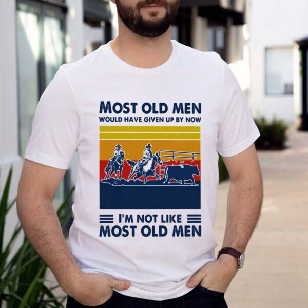 Most Old Men Would Have Given Up By Now Im Not Like Most Old Men Team Penning Vintage Shirt