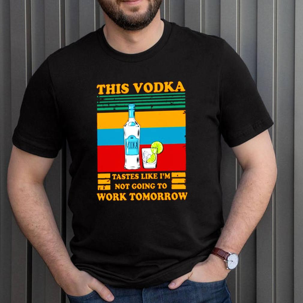 This Vodka tastes like Im not going to work tomorrow shirt 7