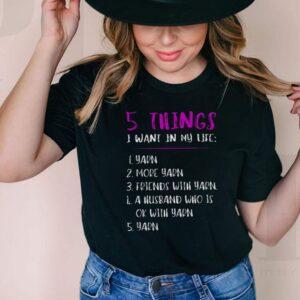 5 Things I Want In My Life i Yarn 2 More Yarn 5 Yarn shirt
