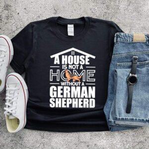 A HOME WITHTOUT A GERMAN SHEPHERD shirt
