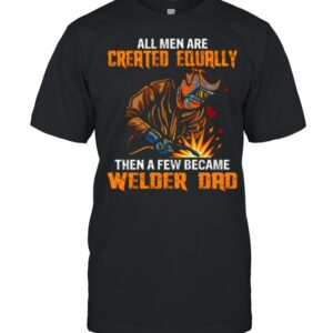 All Men Are Created Equal Then A Few Became Welders Dad shirt