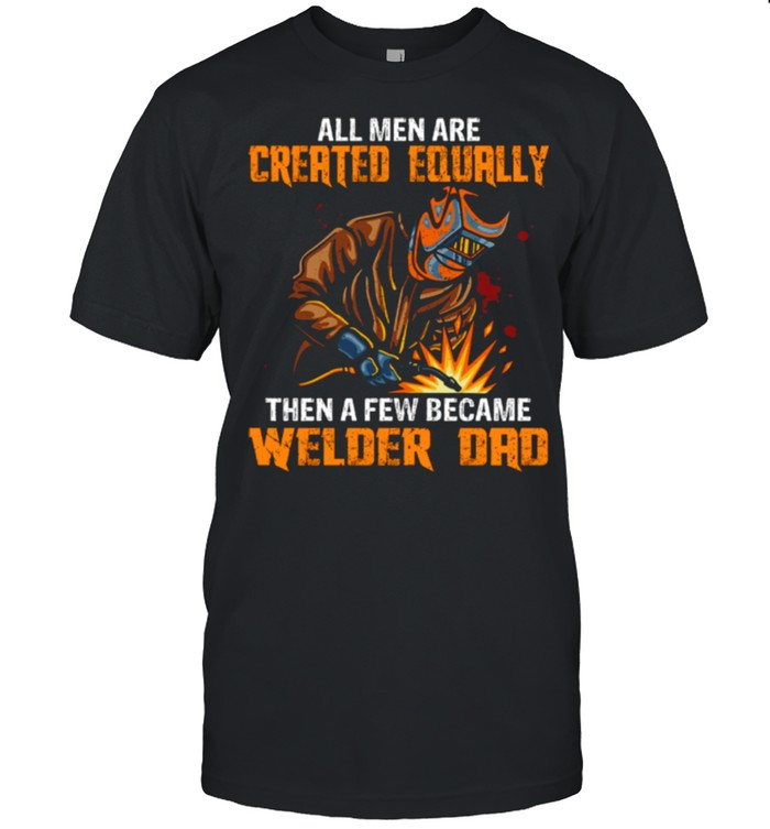 All Men Are Created Equal Then A Few Became Welders Dad shirt 6