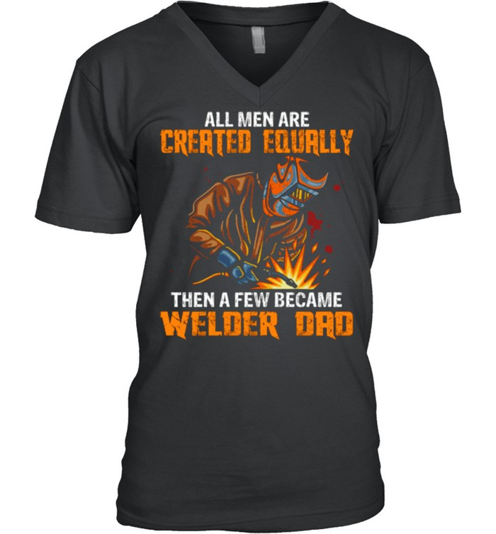 All Men Are Created Equal Then A Few Became Welders Dad shirt 12