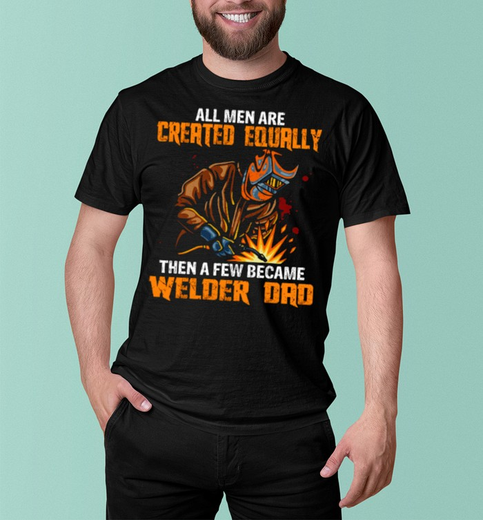 All Men Are Created Equal Then A Few Became Welders Dad shirt 8
