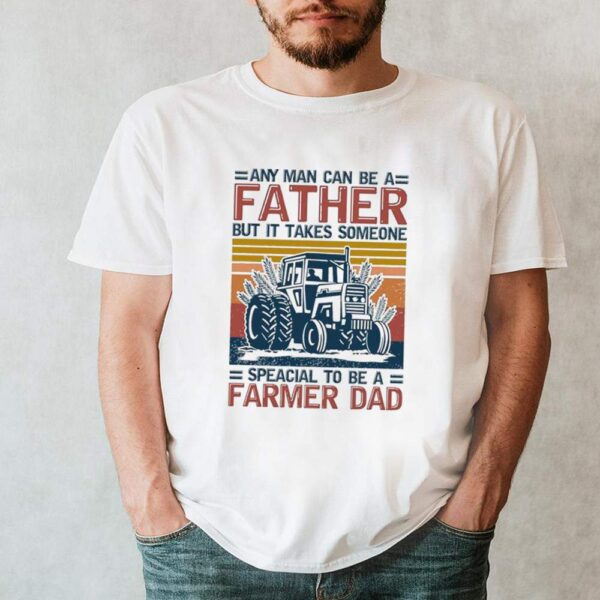 Any Man Can Be A Father But It Takes Someone Special To Be A Farmer Dad Vintage shirt 2