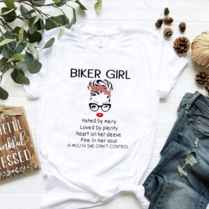 Biker Girl Hated By Many Loved By Plenty Heart On Her Sleeve Fire In Her Soul A Mouth She Cant Control Shirt
