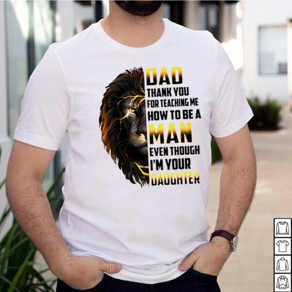 Dad-thank-you-for-teaching-me-how-to-be-a-man-even-though-Im-your-daughter-Lion-shirt