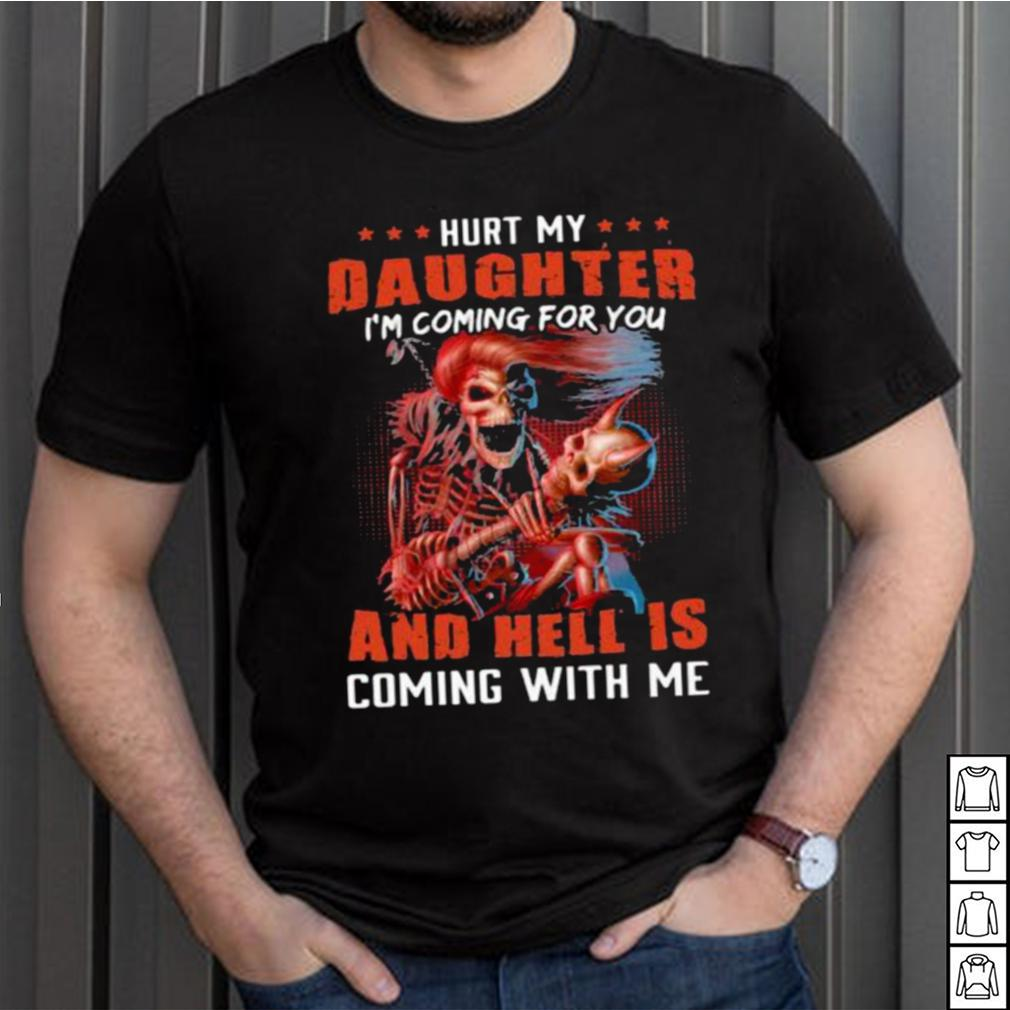 Hurt My Daughter Im Coming For You And Hell Is Coming With Me Skull Shirt
