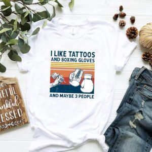 I Like Tattoos And Boxing Gloves And Maybe 3 People Vintage shirt
