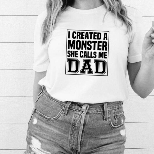 I created a monster she calls me Dad shirt