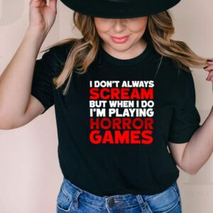 I dont always scream but when I do Im playing horror games shirt