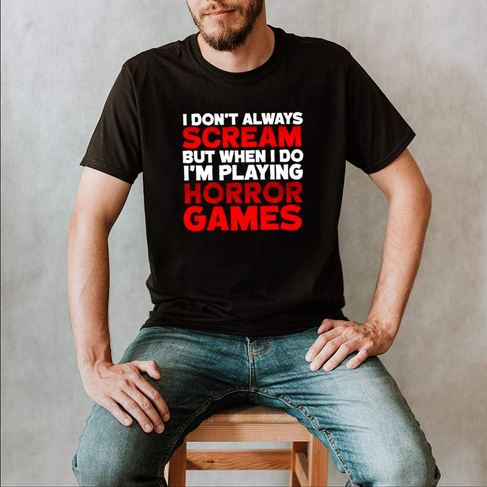 I dont always scream but when I do Im playing horror games shirt 2