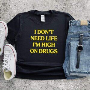 I dont need life im high on drugs shirt