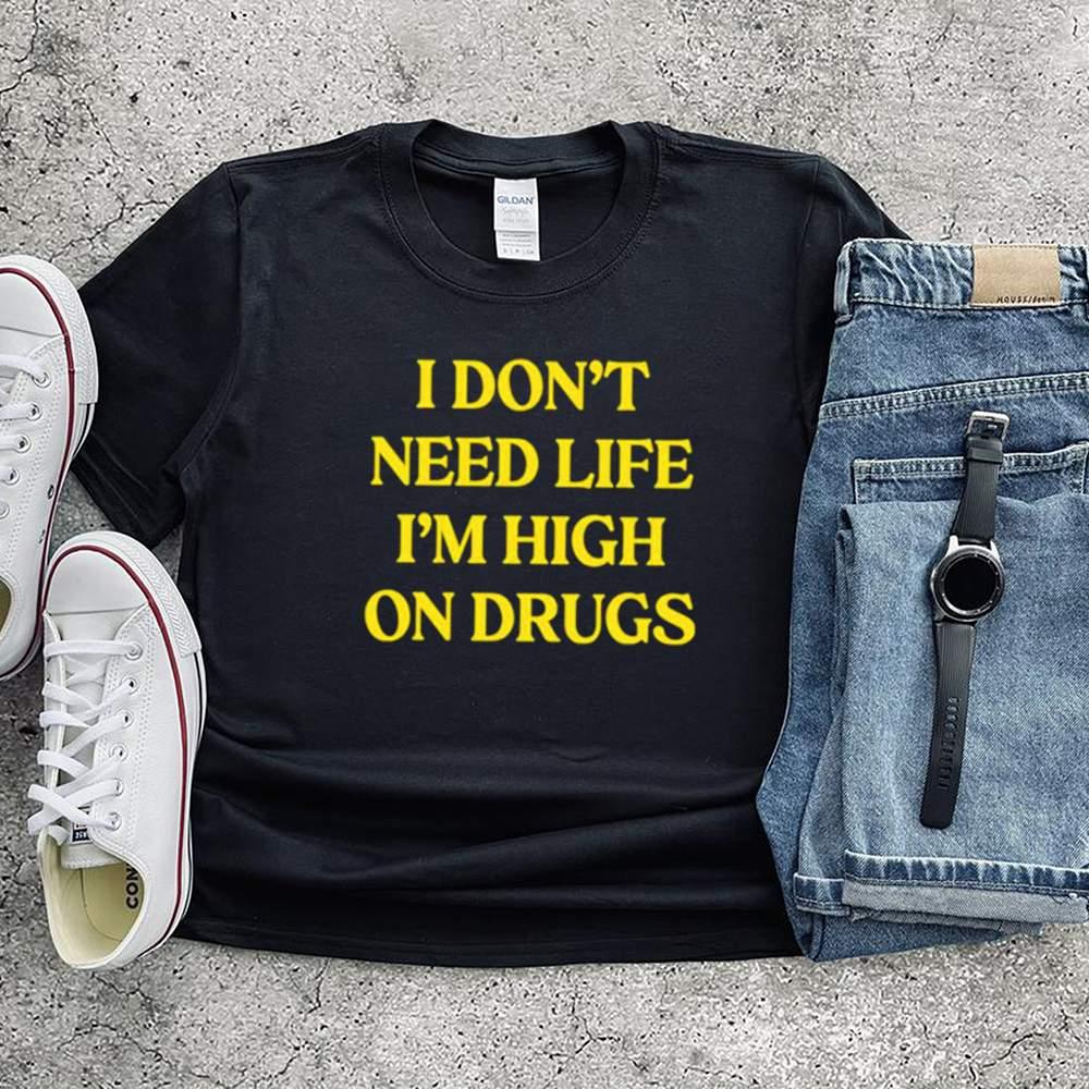 I dont need life im high on drugs shirt 1