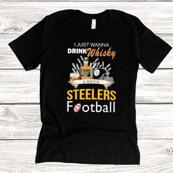 I just wanna drink whisky and watch steelers football shirt