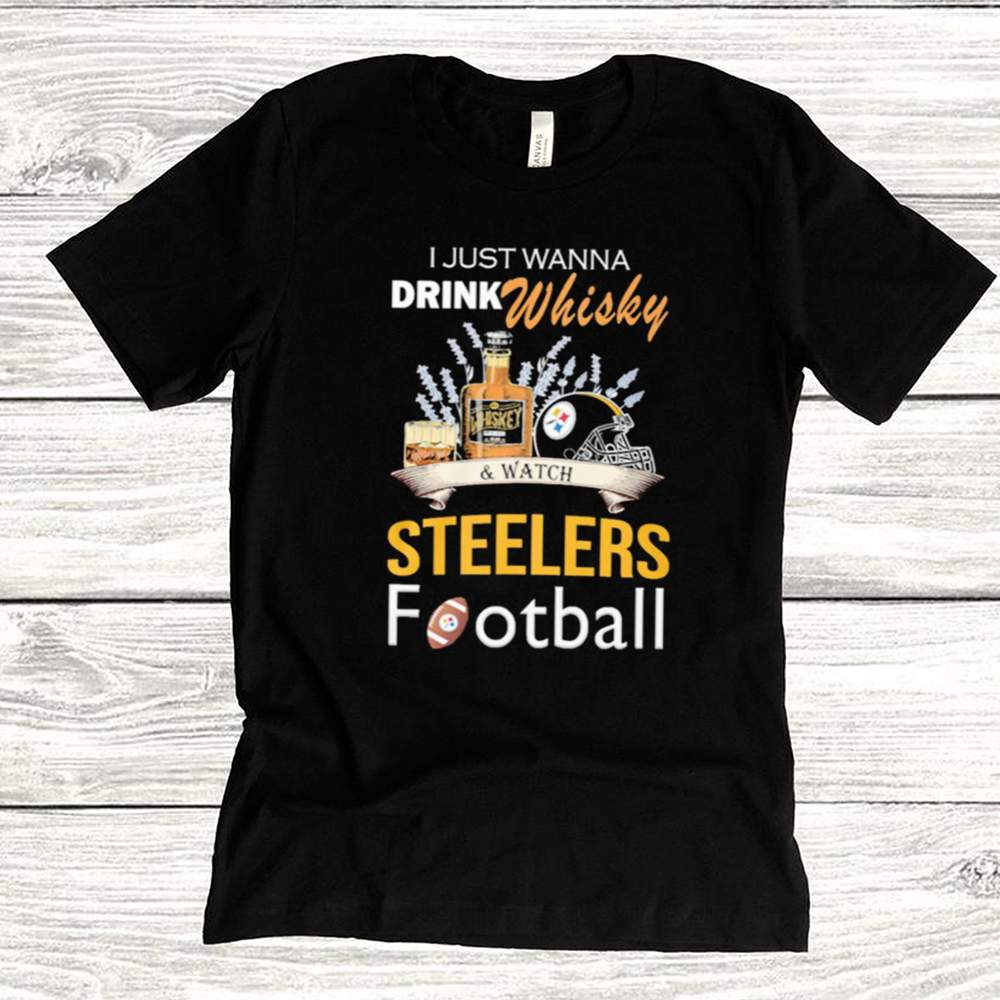 I just wanna drink whisky and watch steelers football shirt 1