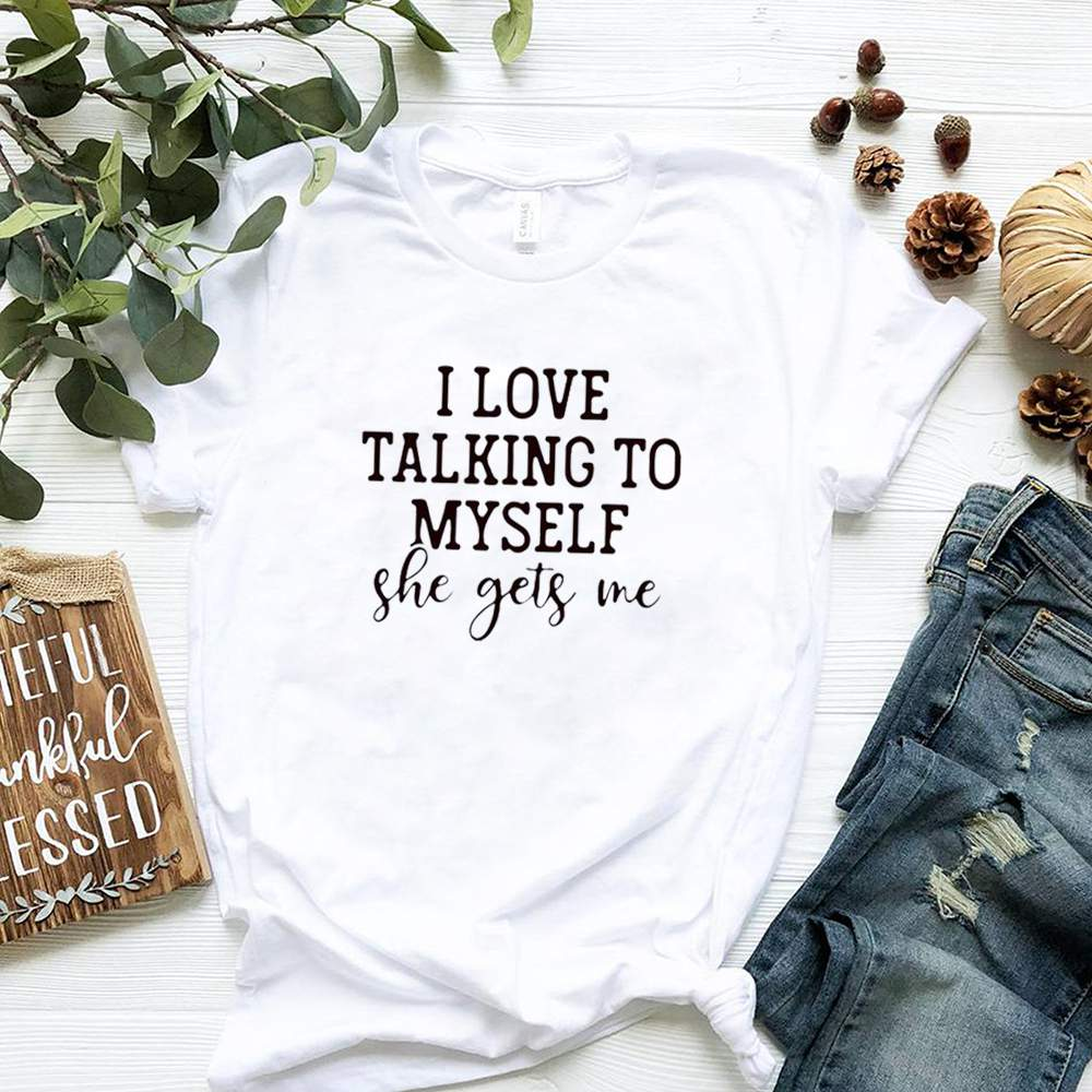 I love talking to myself she gets me shirt 2