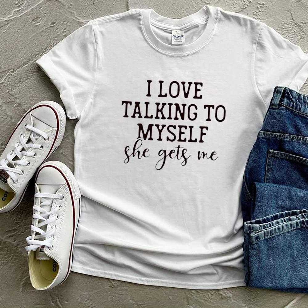 I love talking to myself she gets me shirt 3