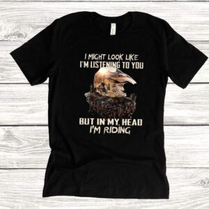 I might look like Im listening to you but in my head Im riding shirt
