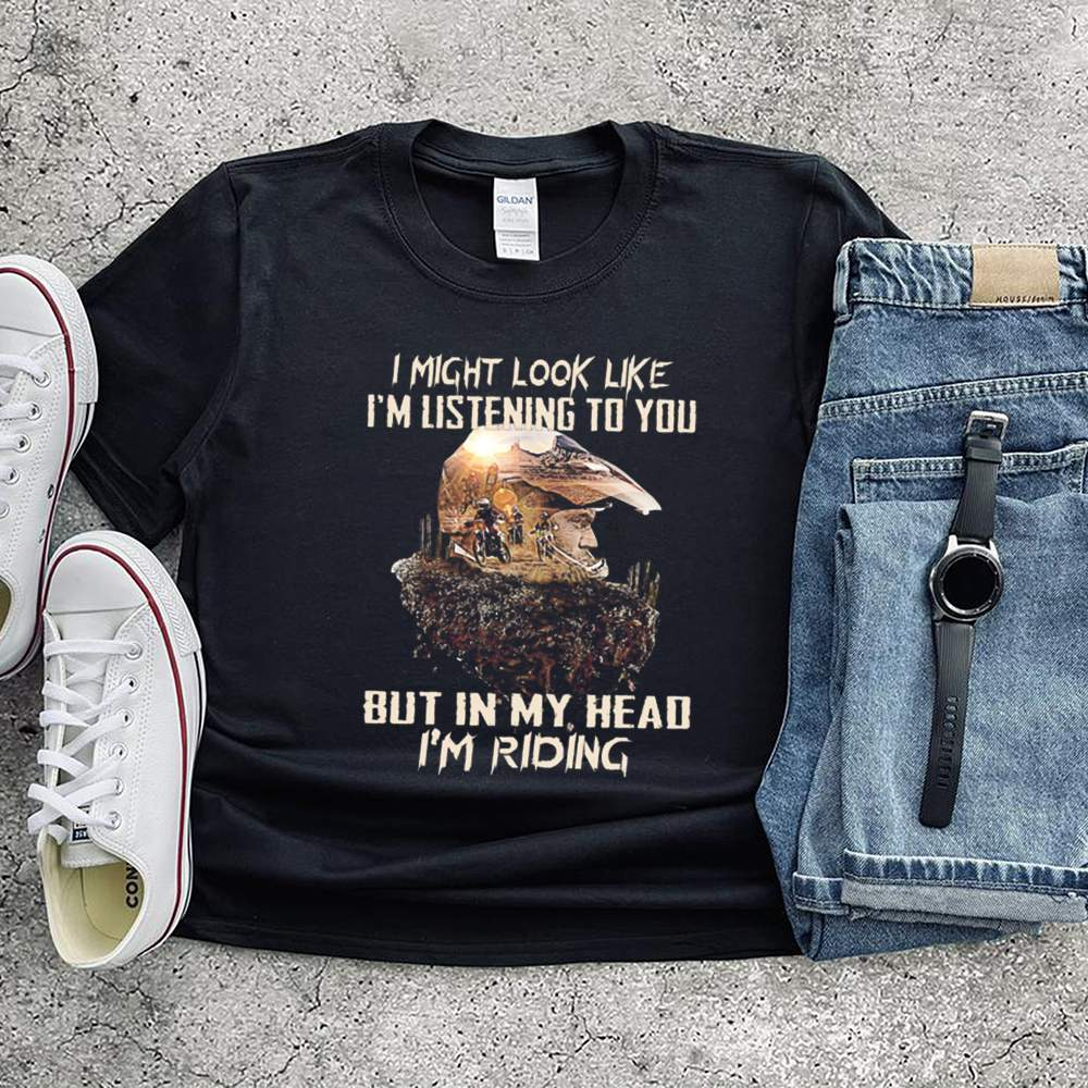 I might look like Im listening to you but in my head Im riding shirt 7