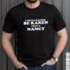 I would rather be Karen than a Nancy shirt