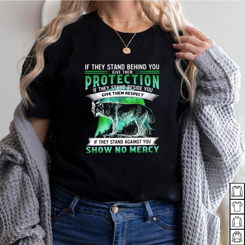 If They Stand Behind You Give Them Protection IF They Stand Beside You Give Them Respect If They Stand Against You Show No Mercy Wolf Shirt 2