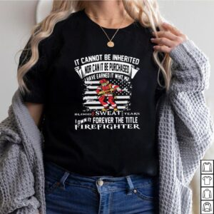 It Cannot Be Inherited Nor Can It Be Purchased I Have Earned It Whit My Blood Sweat Tears Firefighter Shirt 2