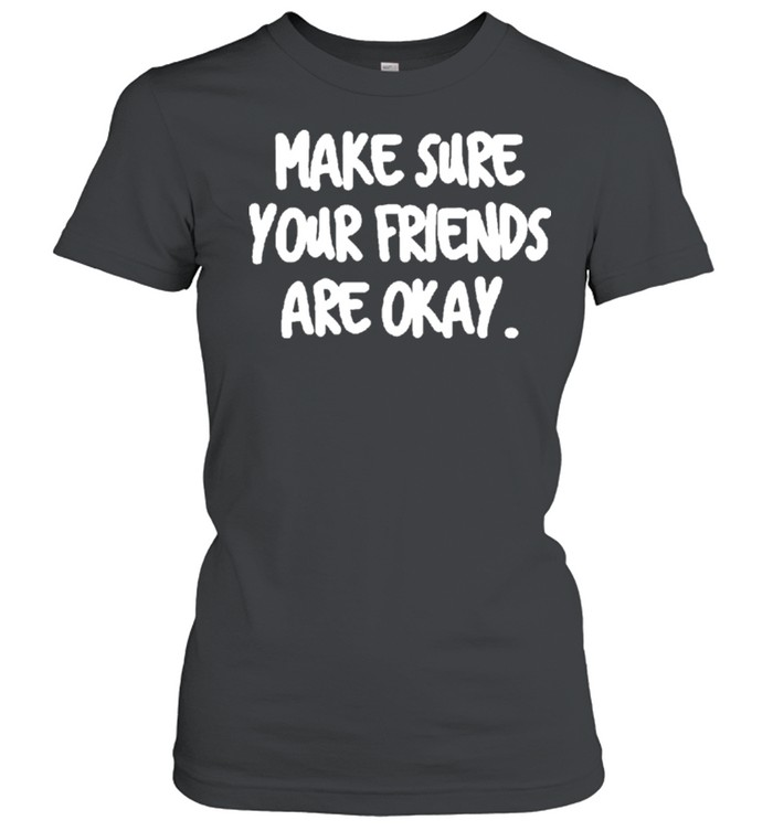 Make Sure Your Friends are Okay Motivationaltal Health shirt 7