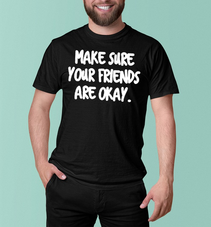 Make Sure Your Friends are Okay Motivationaltal Health shirt 8