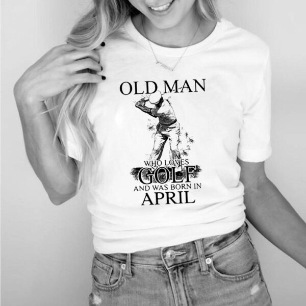 Never Underestimate An Old Man Who Loves Golf And Was Born In April Shirt 6