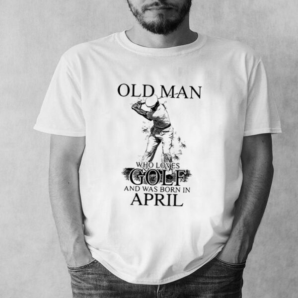 Never Underestimate An Old Man Who Loves Golf And Was Born In April Shirt 7