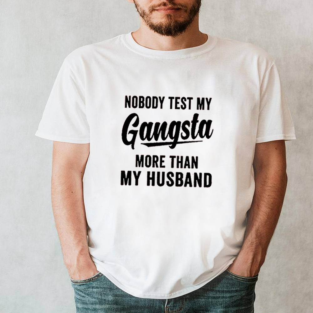 Nobody test my gangsta more than my husband shirt 6