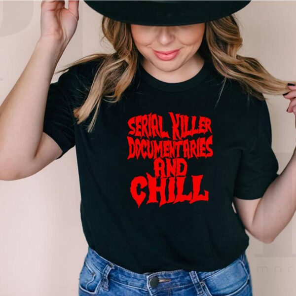 Serial killer documentaries and chill shirt 6