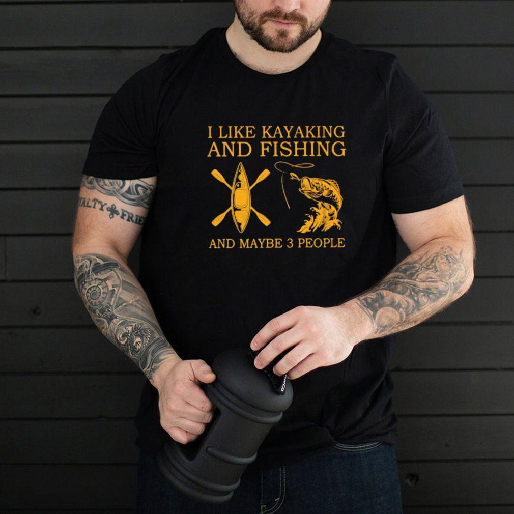 I Like Kayaking And Fishing And Maybe 3 People Shirt