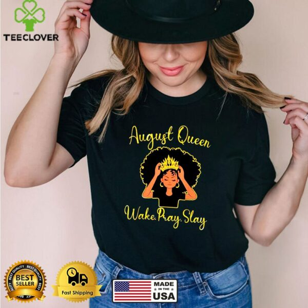 August queen wake pray slay happy birthday to me mom sister shirt