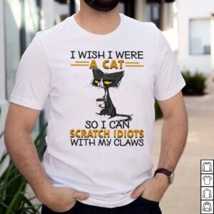 Black Cat I Wish I Were A Cat So I Can Scratch Idiots With My Claws shirt